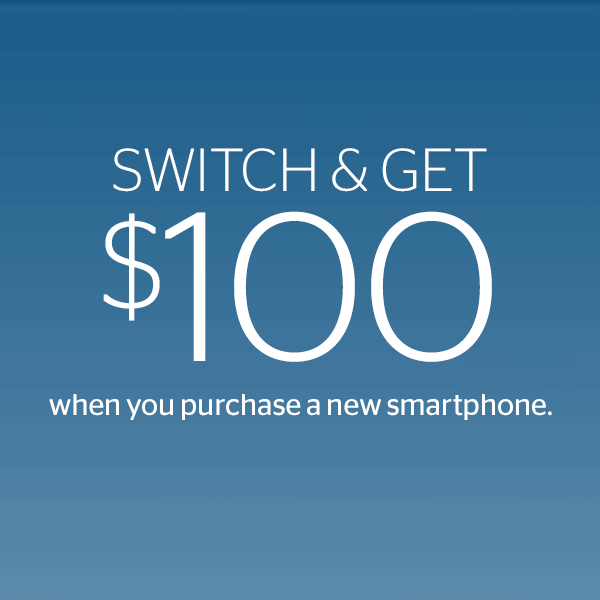 Switch & Get a $100 when you purchase a new smartphone