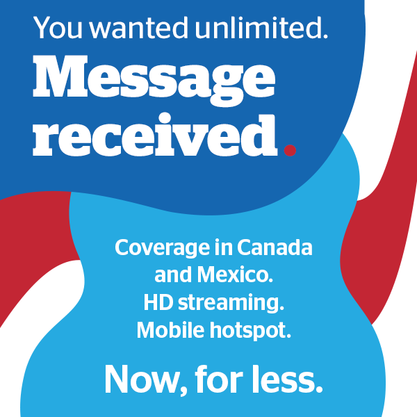 You wanted unlimited. Message received. Coverage in Canada and Mexico. HD steaming. Mobile hotspot. New, for less.